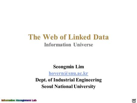 The Web of Linked Data Information Universe Seongmin Lim Dept. of Industrial Engineering Seoul National University.