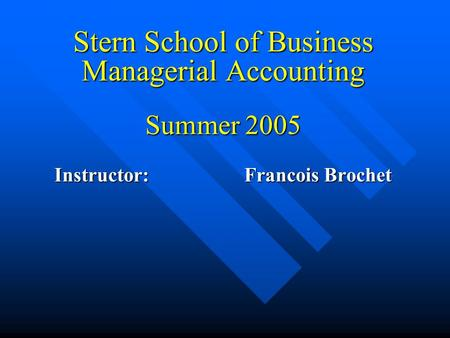 Stern School of Business Managerial Accounting Summer 2005 Instructor: Francois Brochet.