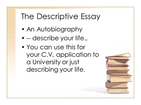 The Descriptive Essay An Autobiography -- describe your life., You can use this for your C.V, application to a University or just describing your life.