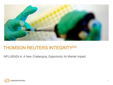 1 THOMSON REUTERS INTEGRITY SM INFLUENZA A: A New Challenging Opportunity for Market Impact.