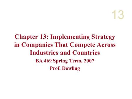 13 Chapter 13: Implementing Strategy in Companies That Compete Across Industries and Countries BA 469 Spring Term, 2007 Prof. Dowling.