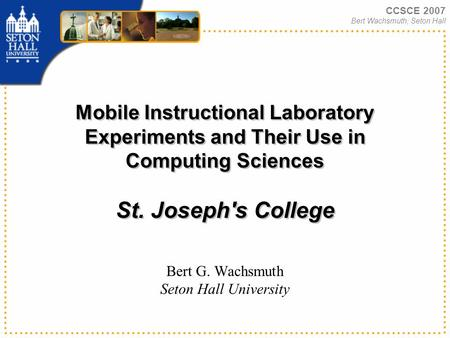 CCSCE 2007 Bert Wachsmuth, Seton Hall Mobile Instructional Laboratory Experiments and Their Use in Computing Sciences St. Joseph's College Bert G. Wachsmuth.
