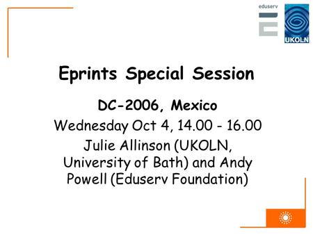 Eprints Special Session DC-2006, Mexico Wednesday Oct 4, 14.00 - 16.00 Julie Allinson (UKOLN, University of Bath) and Andy Powell (Eduserv Foundation)