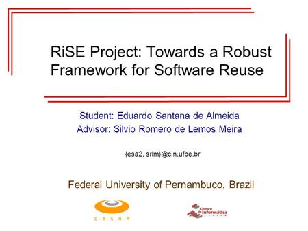 RiSE Project: Towards a Robust Framework for Software Reuse Student: Eduardo Santana de Almeida Advisor: Silvio Romero de Lemos Meira Federal University.