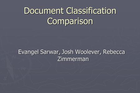 Document Classification Comparison Evangel Sarwar, Josh Woolever, Rebecca Zimmerman.