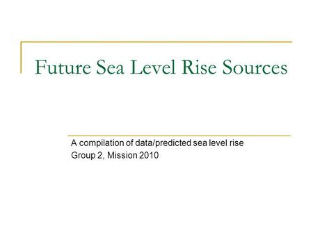 Future Sea Level Rise Sources A compilation of data/predicted sea level rise Group 2, Mission 2010.