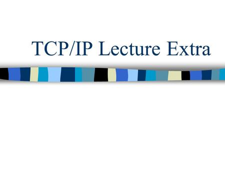 TCP/IP Lecture Extra. TCP/IP Developed by DARPA (Defense Advanced Research Projects) TCP is a connection-oriented transport protocol that sends data as.