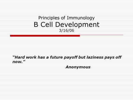 "Principles of Immunology B Cell Development 3/16/06 ""Hard work has a future payoff but laziness pays off now."" Anonymous."