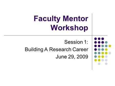 Faculty Mentor Workshop Session 1: Building A Research Career June 29, 2009.