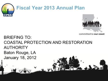 Fiscal Year 2013 Annual Plan BRIEFING TO: COASTAL PROTECTION AND RESTORATION AUTHORITY Baton Rouge, LA January 18, 2012.