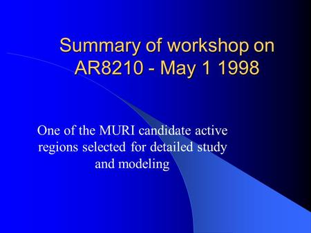 Summary of workshop on AR8210 - May 1 1998 One of the MURI candidate active regions selected for detailed study and modeling.