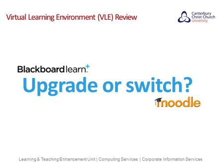 Virtual Learning Environment (VLE) Review Learning & Teaching Enhancement Unit | Computing Services | Corporate Information Services Upgrade or switch?