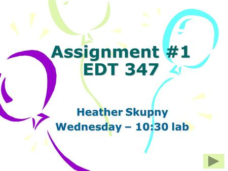 Assignment #1 EDT 347 Heather Skupny Wednesday – 10:30 lab.