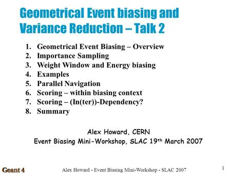 Alex Howard - Event Biasing Mini-Workshop - SLAC 2007 1 Geometrical Event biasing and Variance Reduction – Talk 2 Alex Howard, CERN Event Biasing Mini-Workshop,