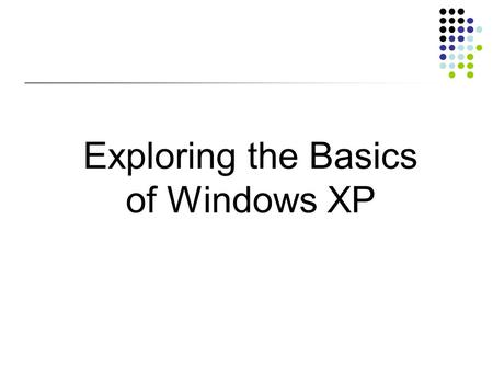 Exploring the Basics of Windows XP. Objectives Start Windows XP and tour the desktop Explore the Start menu Run software programs, switch between them,