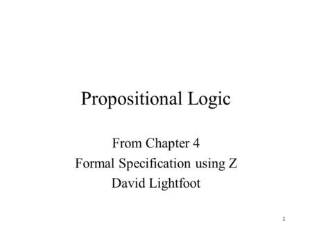 1 Propositional Logic From Chapter 4 Formal Specification using Z David Lightfoot.