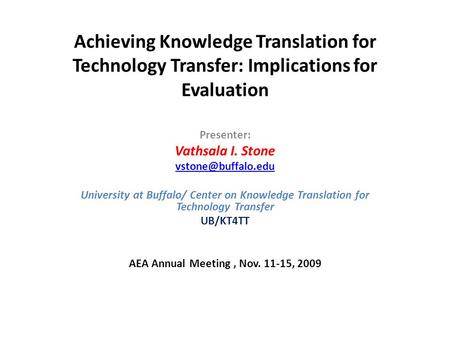Achieving Knowledge Translation for Technology Transfer: Implications for Evaluation Presenter: Vathsala I. Stone University at Buffalo/
