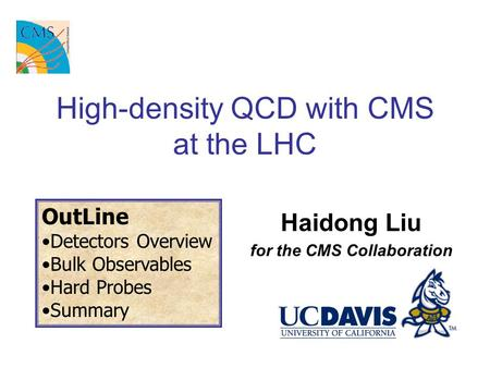 High-density QCD with CMS at the LHC Haidong Liu for the CMS Collaboration OutLine Detectors Overview Bulk Observables Hard Probes Summary.