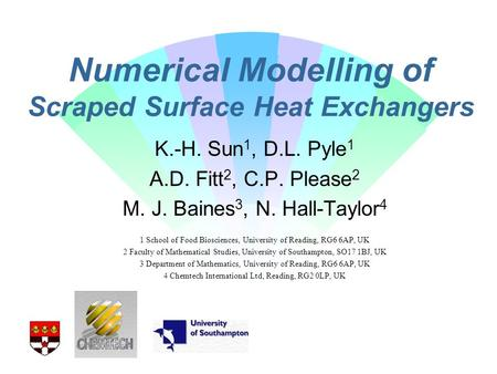 Numerical Modelling of Scraped Surface Heat Exchangers K.-H. Sun 1, D.L. Pyle 1 A.D. Fitt 2, C.P. Please 2 M. J. Baines 3, N. Hall-Taylor 4 1 School of.