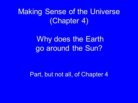 Making Sense of the Universe (Chapter 4) Why does the Earth go around the Sun? Part, but not all, of Chapter 4.