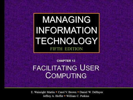 E. Wainright Martin Carol V. Brown Daniel W. DeHayes Jeffrey A. Hoffer William C. Perkins MANAGINGINFORMATIONTECHNOLOGY FIFTH EDITION CHAPTER 13 FACILITATING.