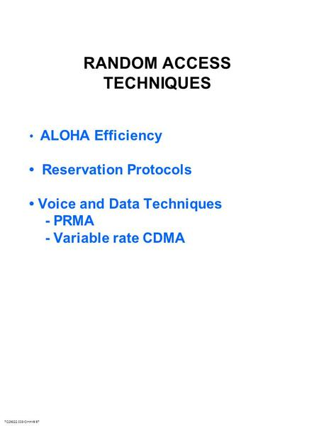 7C29822.038-Cimini-9/97 RANDOM ACCESS TECHNIQUES ALOHA Efficiency Reservation Protocols Voice and Data Techniques - PRMA - Variable rate CDMA.