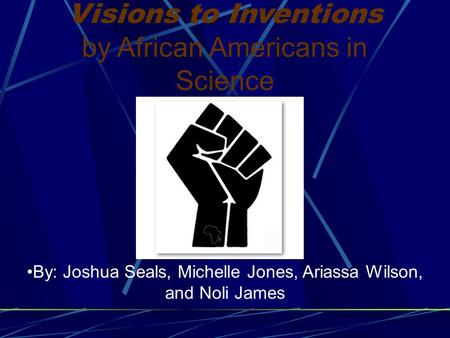 Visions to Inventions by African Americans in Science By: Joshua Seals, Michelle Jones, Ariassa Wilson, and Noli James.