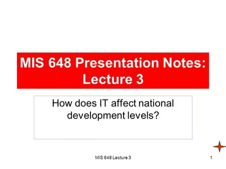 MIS 648 Lecture 31 MIS 648 Presentation Notes: Lecture 3 How does IT affect national development levels?