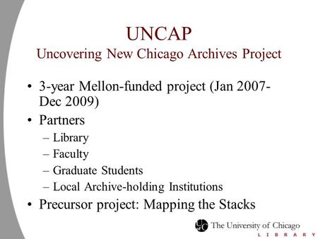 UNCAP Uncovering New Chicago Archives Project 3-year Mellon-funded project (Jan 2007- Dec 2009) Partners –Library –Faculty –Graduate Students –Local Archive-holding.