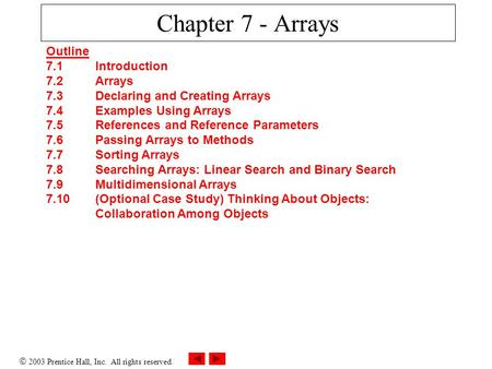  2003 Prentice Hall, Inc. All rights reserved. Chapter 7 - Arrays Outline 7.1 Introduction 7.2 Arrays 7.3 Declaring and Creating Arrays 7.4 Examples Using.