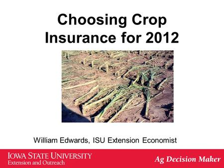 Choosing Crop Insurance for 2012 William Edwards, ISU Extension Economist.