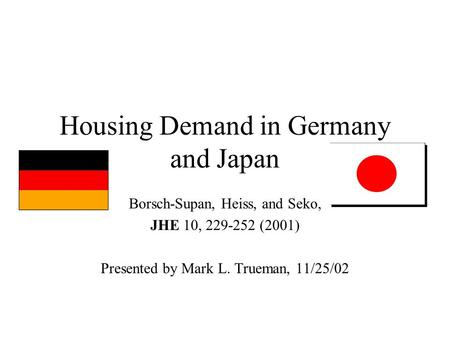 Housing Demand in Germany and Japan Borsch-Supan, Heiss, and Seko, JHE 10, 229-252 (2001) Presented by Mark L. Trueman, 11/25/02.