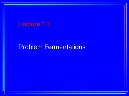 Lecture 10: Problem Fermentations. Reading Assignment: Text, Chapter 4, pages 168- 181.