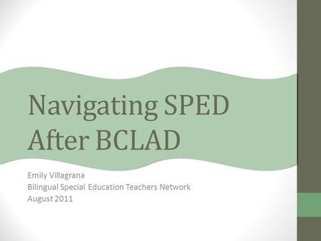 Navigating SPED After BCLAD Emily Villagrana Bilingual Special Education Teachers Network August 2011.