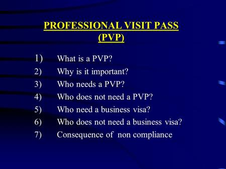 PROFESSIONAL VISIT PASS (PVP) 1) What is a PVP? 2)Why is it important? 3)Who needs a PVP? 4)Who does not need a PVP? 5) Who need a business visa? 6) Who.