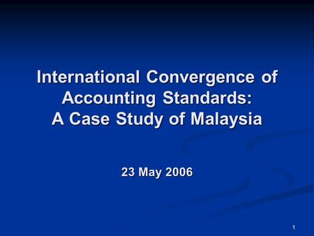 International Convergence of Accounting Standards: A Case Study of Malaysia 23 May 2006 I'm honoured to be standing here, before the distinguished.