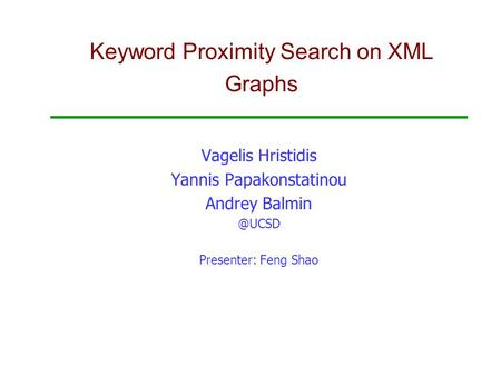 Keyword Proximity Search on XML Graphs Vagelis Hristidis Yannis Papakonstatinou Andrey Presenter: Feng Shao.