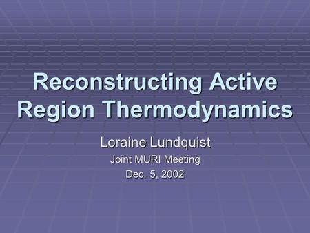 Reconstructing Active Region Thermodynamics Loraine Lundquist Joint MURI Meeting Dec. 5, 2002.