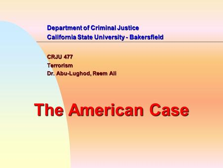 Department of Criminal Justice California State University - Bakersfield CRJU 477 Terrorism Dr. Abu-Lughod, Reem Ali The American Case.