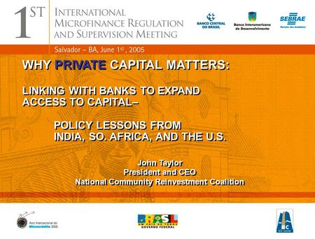 1 WHY PRIVATE CAPITAL MATTERS: LINKING WITH <strong>BANKS</strong> TO EXPAND ACCESS TO CAPITAL– POLICY LESSONS FROM INDIA, SO. AFRICA, AND THE U.S. John Taylor President.