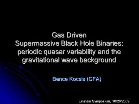 Gas Driven Supermassive Black Hole Binaries: periodic quasar variability and the gravitational wave background Bence Kocsis (CFA) Einstein Symposium, 10/26/2009.