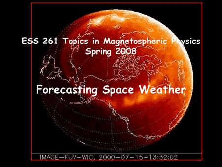 ESS 261 Topics in Magnetospheric Physics Spring 2008 Forecasting Space Weather.