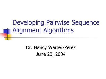 Developing Pairwise Sequence Alignment Algorithms Dr. Nancy Warter-Perez June 23, 2004.