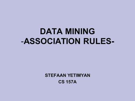 DATA MINING -ASSOCIATION RULES- STEFAAN YETIMYAN CS 157A.