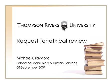 Request for ethical review Michael Crawford School of Social Work & Human Services 08 September 2007.