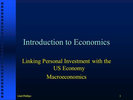 Llad Phillips1 Introduction to Economics Linking Personal Investment with the US Economy Macroeconomics.