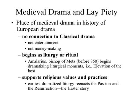 Medieval Drama and Lay Piety Place of medieval drama in history of European drama –no connection to Classical drama not entertainment not money-making.