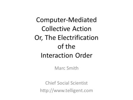 Computer-Mediated Collective Action Or, The Electrification of the Interaction Order Marc Smith Chief Social Scientist