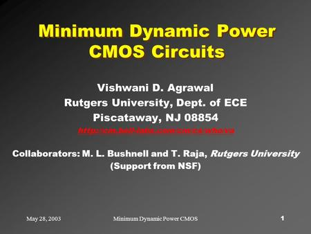 May 28, 2003Minimum Dynamic Power CMOS1 Minimum Dynamic Power CMOS Circuits Vishwani D. Agrawal Rutgers University, Dept. of ECE Piscataway, NJ 08854