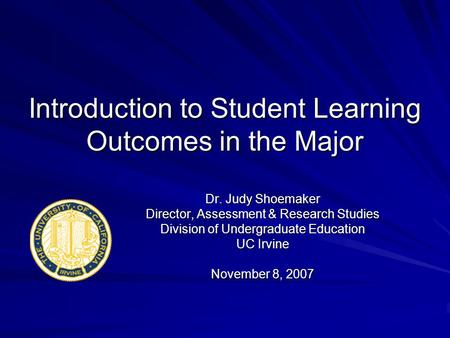 Introduction to Student Learning Outcomes in the Major Dr. Judy Shoemaker Director, Assessment & Research Studies Division of Undergraduate Education UC.